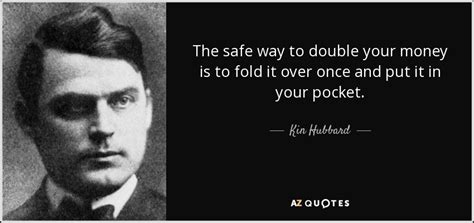 Kin Hubbard quote: The safe way to double your money is to
